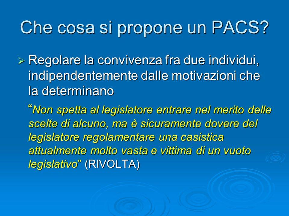 Che cosa si propone un PACS? Regolare la convivenza fra due individui, indipendentemente dalle motivazioni che la determinano Regolare la convivenza f