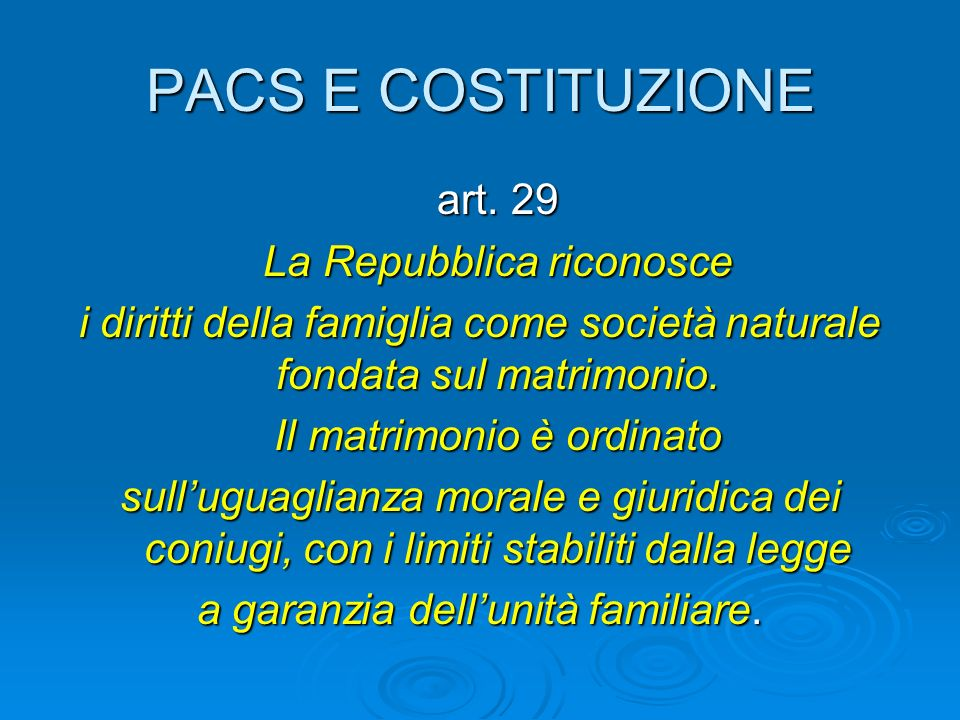 PACS E COSTITUZIONE art. 29 art. 29 La Repubblica riconosce La Repubblica riconosce i diritti della famiglia come società naturale fondata sul matrimo