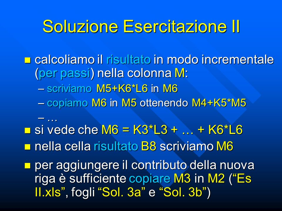 Soluzione Esercitazione II calcoliamo il risultato in modo incrementale (per passi) nella colonna M: calcoliamo il risultato in modo incrementale (per passi) nella colonna M: –scriviamo M5+K6*L6 in M6 –copiamo M6 in M5 ottenendo M4+K5*M5 –… si vede che M6 = K3*L3 + … + K6*L6 si vede che M6 = K3*L3 + … + K6*L6 nella cella risultato B8 scriviamo M6 nella cella risultato B8 scriviamo M6 per aggiungere il contributo della nuova riga è sufficiente copiare M3 in M2 (Es II.xls, fogli Sol.