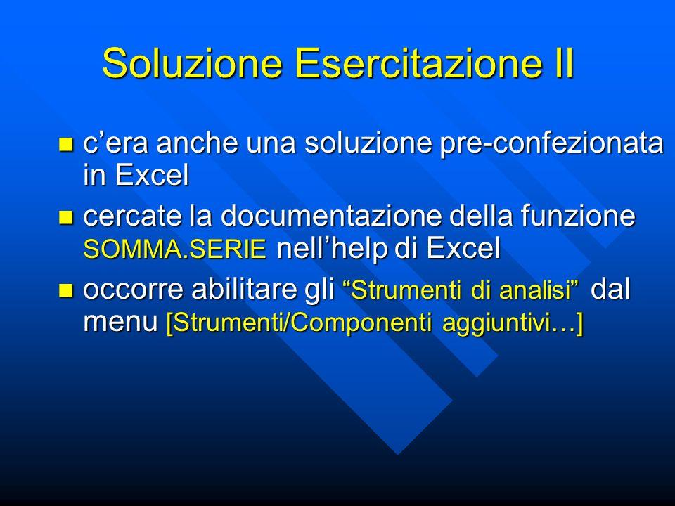 Soluzione Esercitazione II cera anche una soluzione pre-confezionata in Excel cera anche una soluzione pre-confezionata in Excel cercate la documentazione della funzione SOMMA.SERIE nellhelp di Excel cercate la documentazione della funzione SOMMA.SERIE nellhelp di Excel occorre abilitare gli Strumenti di analisi dal menu [Strumenti/Componenti aggiuntivi…] occorre abilitare gli Strumenti di analisi dal menu [Strumenti/Componenti aggiuntivi…]