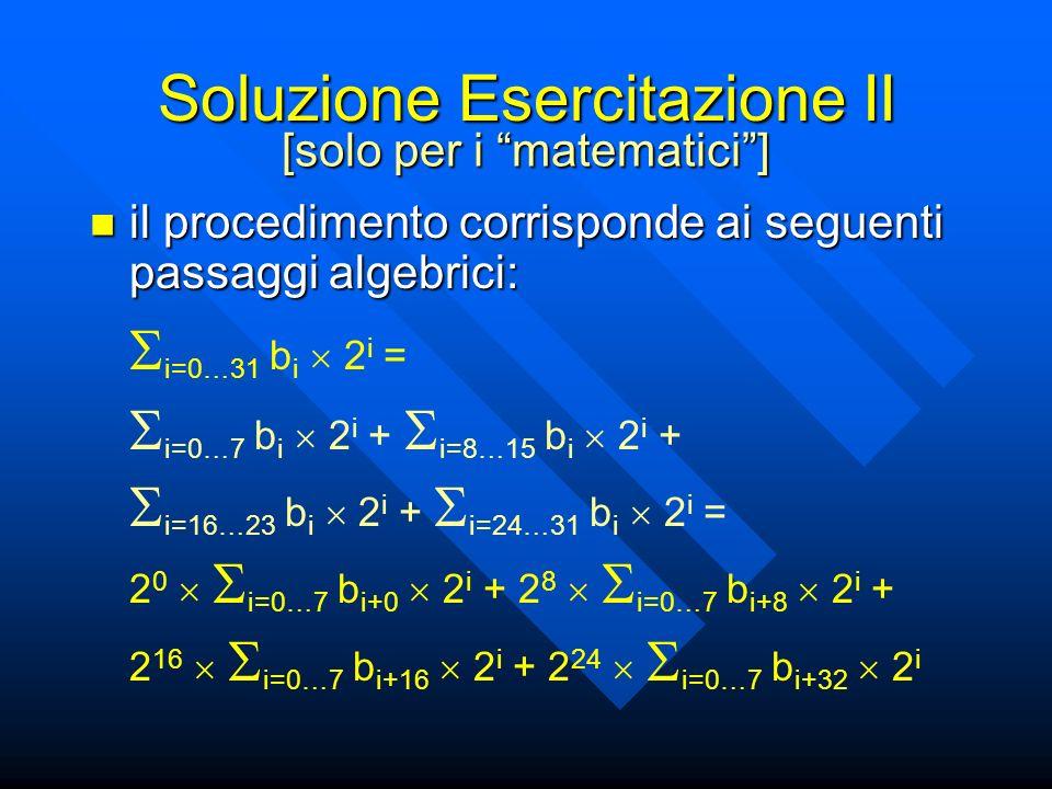 Soluzione Esercitazione II il procedimento corrisponde ai seguenti passaggi algebrici: il procedimento corrisponde ai seguenti passaggi algebrici: i=0…31 b i 2 i = i=0…7 b i 2 i + i=8…15 b i 2 i + i=16…23 b i 2 i + i=24…31 b i 2 i = 2 0 i=0…7 b i+0 2 i + 2 8 i=0…7 b i+8 2 i + 2 16 i=0…7 b i+16 2 i + 2 24 i=0…7 b i+32 2 i [solo per i matematici]