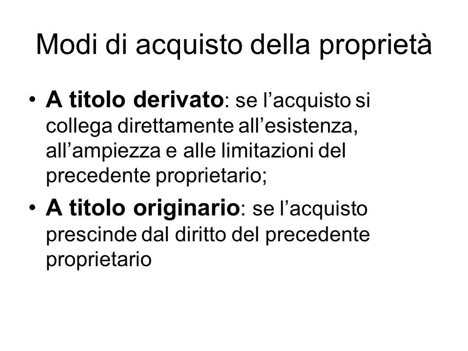 Modi di acquisto della proprietà A titolo derivato : se lacquisto si collega direttamente allesistenza, allampiezza e alle limitazioni del precedente