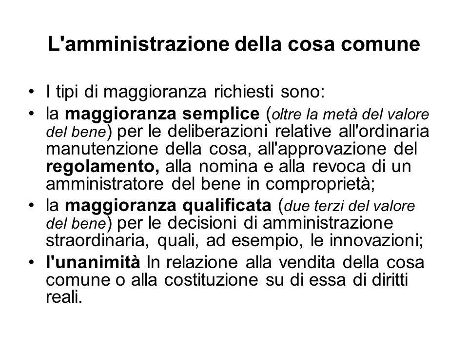 L'amministrazione della cosa comune I tipi di maggioranza richiesti sono: la maggioranza semplice ( oltre la metà del valore del bene ) per le deliber