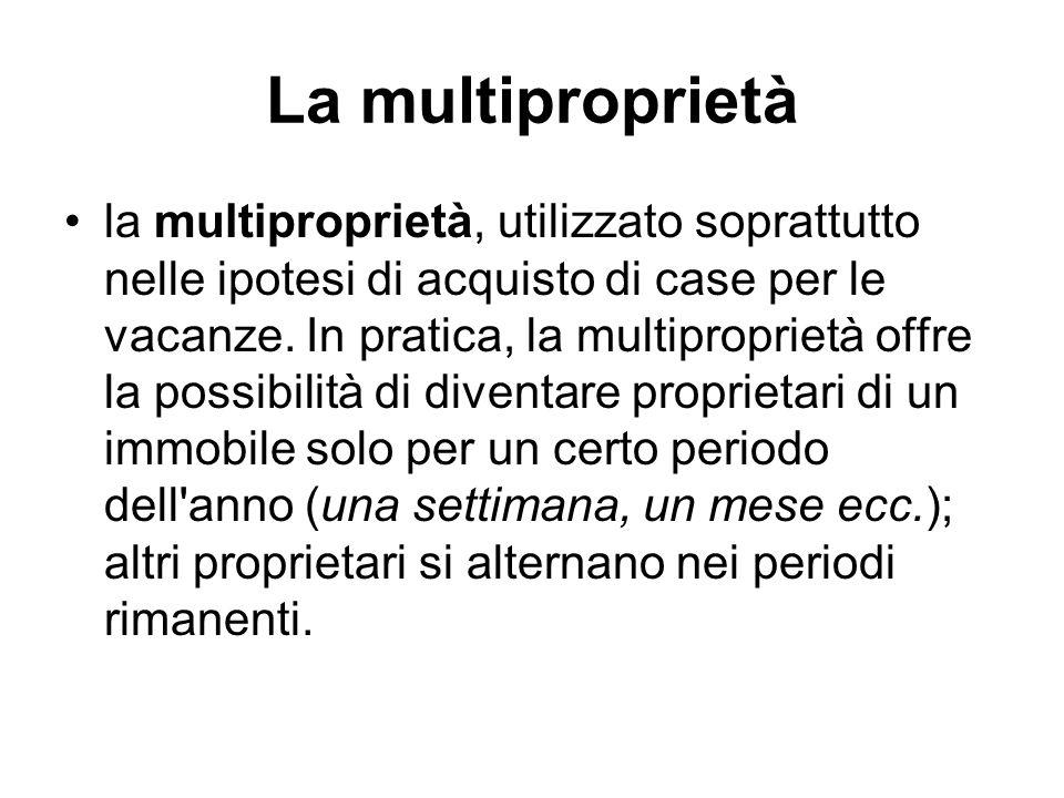 La multiproprietà la multiproprietà, utilizzato soprattutto nelle ipotesi di acquisto di case per le vacanze. In pratica, la multiproprietà offre la p