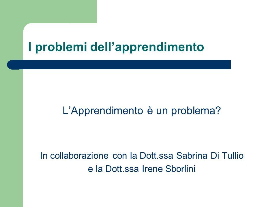 I problemi dellapprendimento LApprendimento è un problema? In collaborazione con la Dott.ssa Sabrina Di Tullio e la Dott.ssa Irene Sborlini