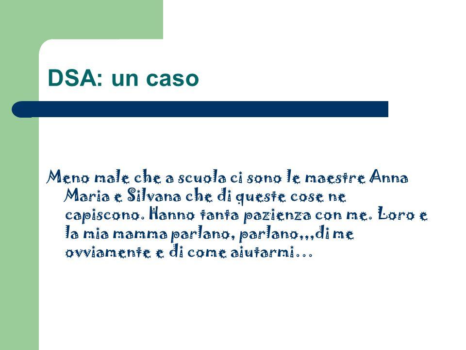DSA: un caso Meno male che a scuola ci sono le maestre Anna Maria e Silvana che di queste cose ne capiscono. Hanno tanta pazienza con me. Loro e la mi