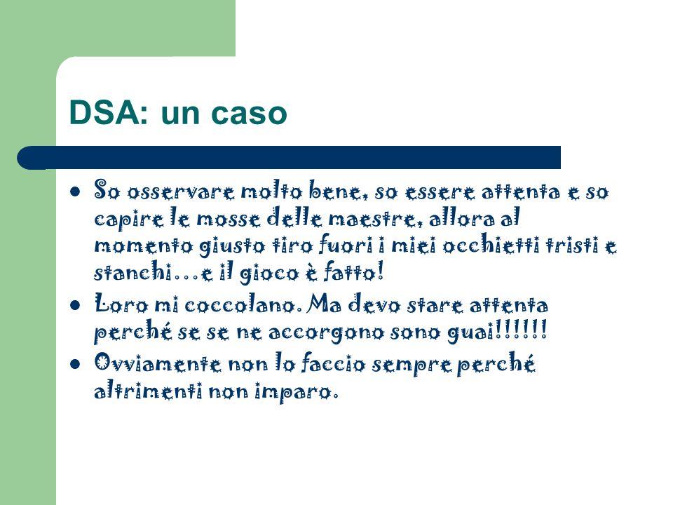 DSA: un caso So osservare molto bene, so essere attenta e so capire le mosse delle maestre, allora al momento giusto tiro fuori i miei occhietti trist