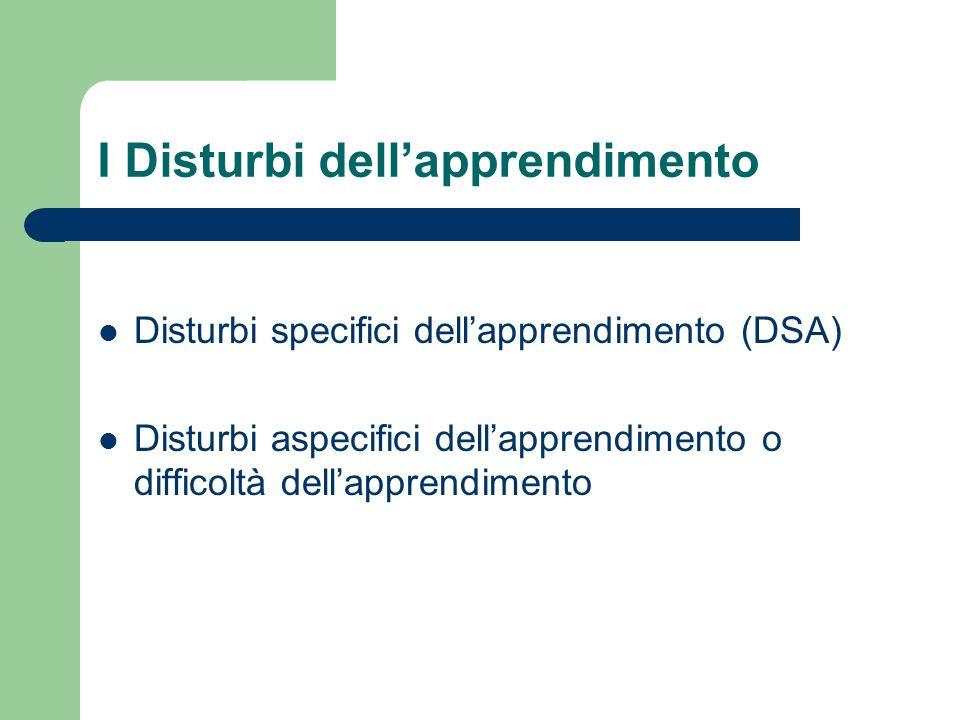 I Disturbi dellapprendimento Disturbi specifici dellapprendimento (DSA) Disturbi aspecifici dellapprendimento o difficoltà dellapprendimento