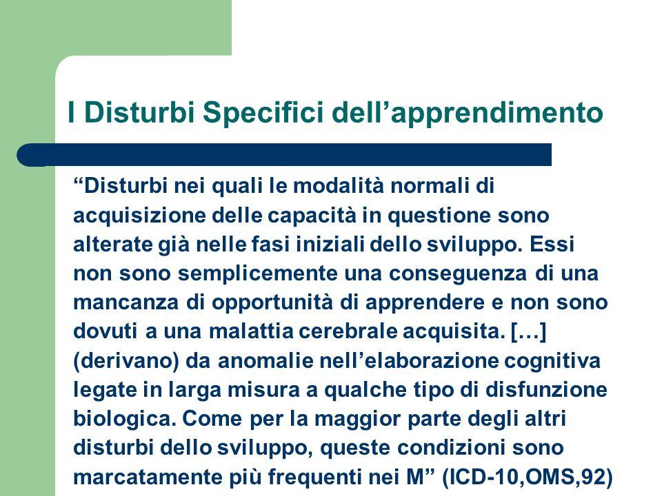 I Disturbi Specifici dellapprendimento Disturbi nei quali le modalità normali di acquisizione delle capacità in questione sono alterate già nelle fasi