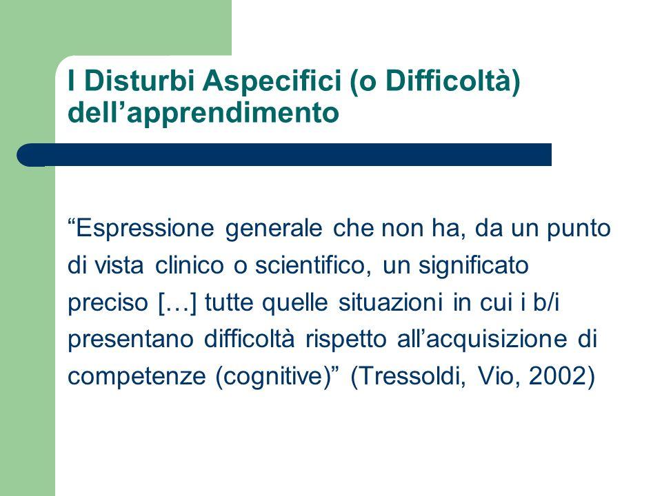 I Disturbi Aspecifici (o Difficoltà) dellapprendimento Espressione generale che non ha, da un punto di vista clinico o scientifico, un significato pre