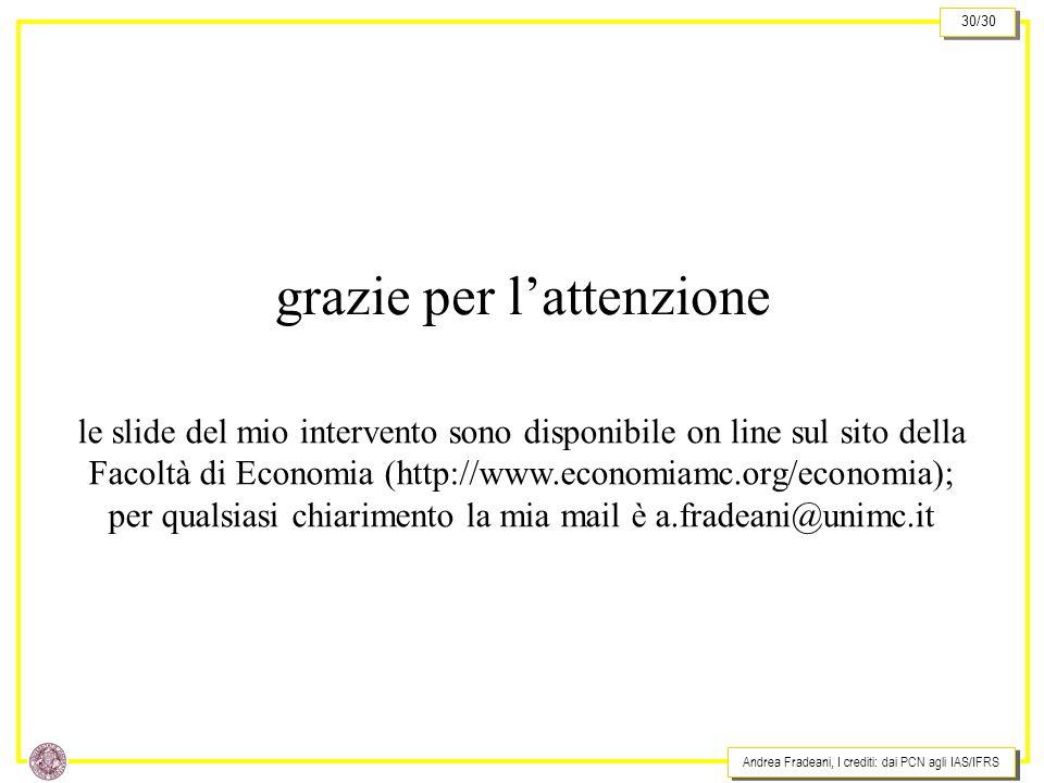 Andrea Fradeani, I crediti: dai PCN agli IAS/IFRS 30/30 grazie per lattenzione le slide del mio intervento sono disponibile on line sul sito della Facoltà di Economia (http://www.economiamc.org/economia); per qualsiasi chiarimento la mia mail è a.fradeani@unimc.it