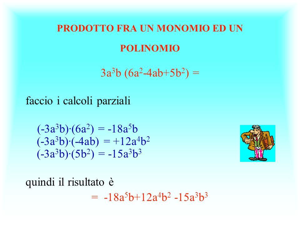 PRODOTTO FRA UN MONOMIO ED UN POLINOMIO 3a 3 b (6a 2 -4ab+5b 2 ) = faccio i calcoli parziali (-3a 3 b)·(6a 2 ) = -18a 5 b (-3a 3 b)·(-4ab) = +12a 4 b