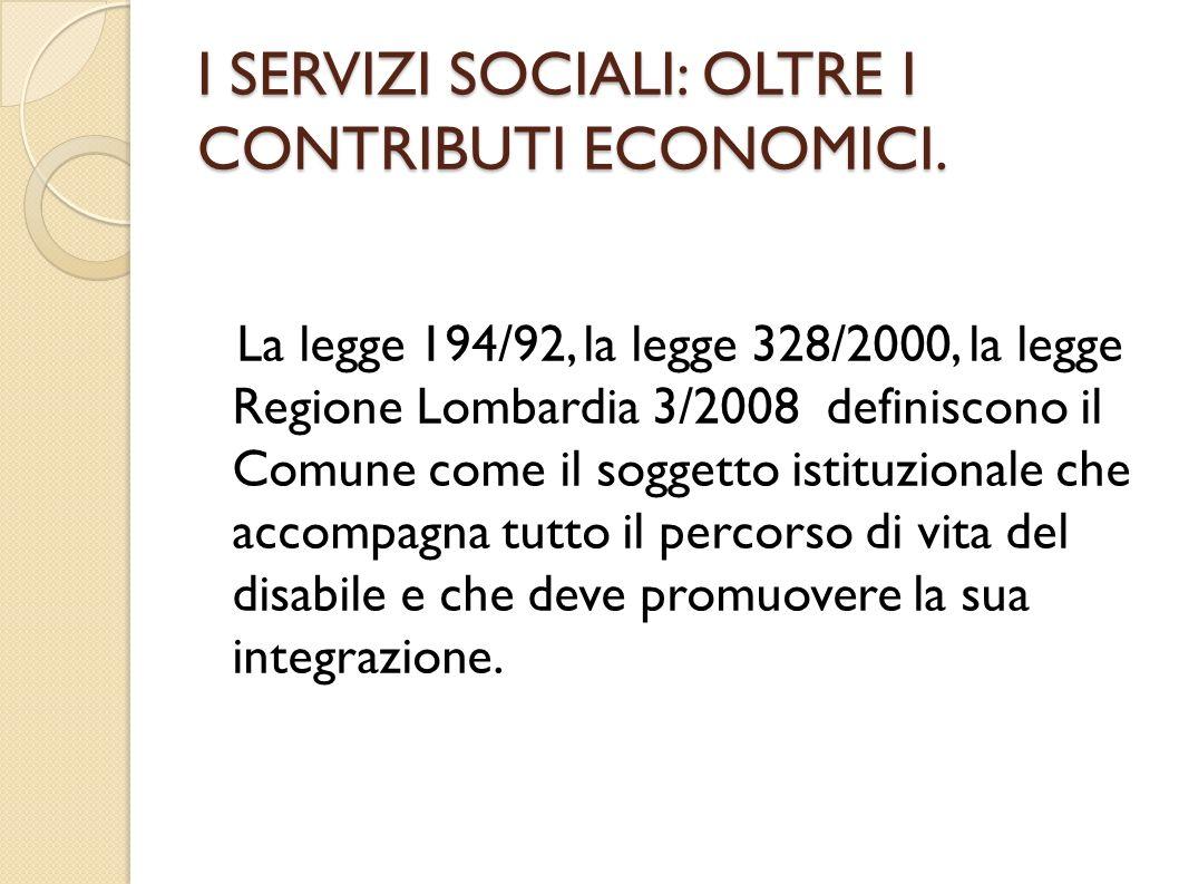 I SERVIZI SOCIALI: OLTRE I CONTRIBUTI ECONOMICI. La legge 194/92, la legge 328/2000, la legge Regione Lombardia 3/2008 definiscono il Comune come il s