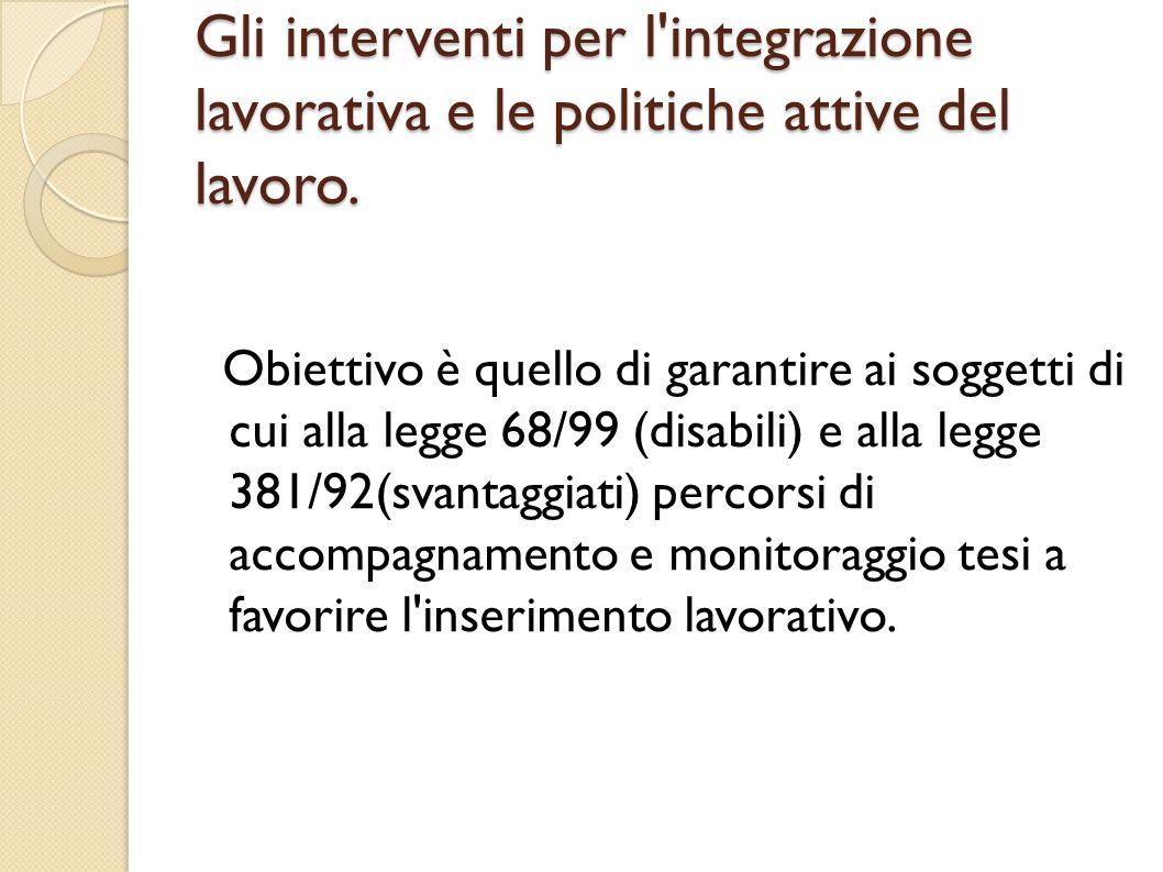 Gli interventi per l'integrazione lavorativa e le politiche attive del lavoro. Obiettivo è quello di garantire ai soggetti di cui alla legge 68/99 (di