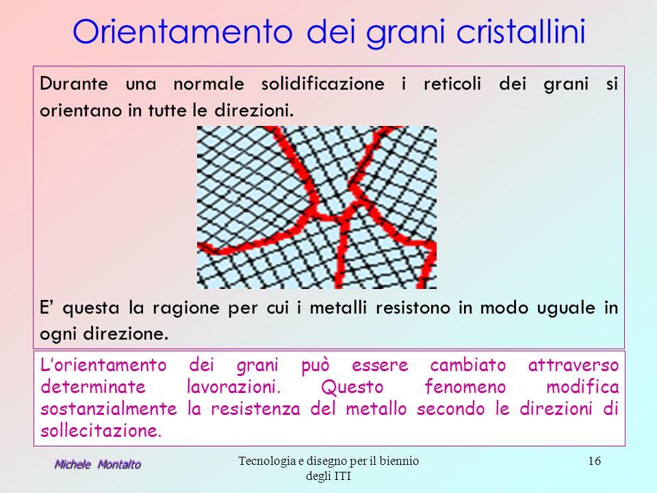 Michele Montalto Tecnologia e disegno per il biennio degli ITI 16 Durante una normale solidificazione i reticoli dei grani si orientano in tutte le direzioni.