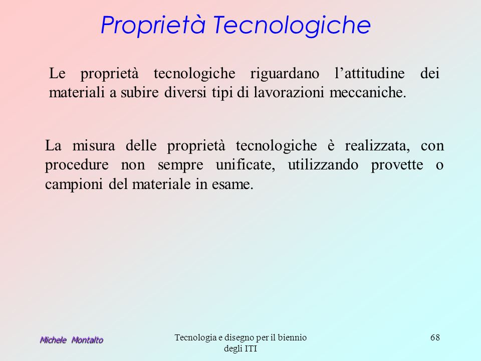 Michele Montalto Tecnologia e disegno per il biennio degli ITI 68 Proprietà Tecnologiche Le proprietà tecnologiche riguardano lattitudine dei materiali a subire diversi tipi di lavorazioni meccaniche.