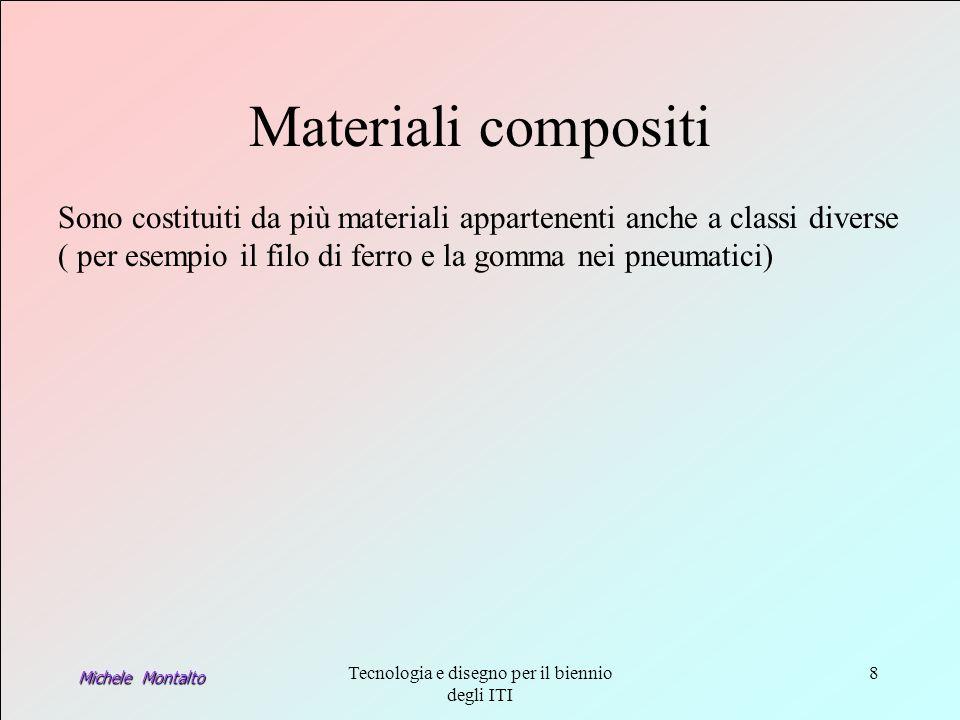 Michele Montalto Tecnologia e disegno per il biennio degli ITI 8 Materiali compositi Sono costituiti da più materiali appartenenti anche a classi diverse ( per esempio il filo di ferro e la gomma nei pneumatici)