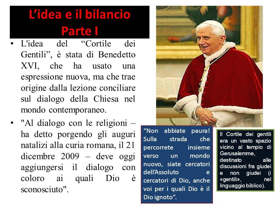 Lidea e il bilancio Parte I L idea del Cortile dei Gentili, è stata di Benedetto XVI, che ha usato una espressione nuova, ma che trae origine dalla lezione conciliare sul dialogo della Chiesa nel mondo contemporaneo.