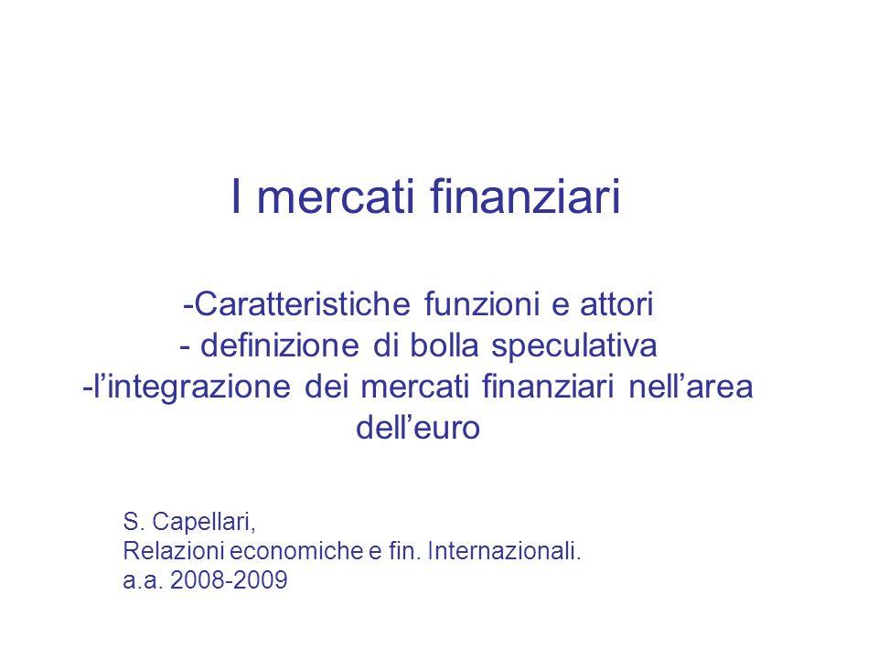 I mercati finanziari -Caratteristiche funzioni e attori - definizione di bolla speculativa -lintegrazione dei mercati finanziari nellarea delleuro S.