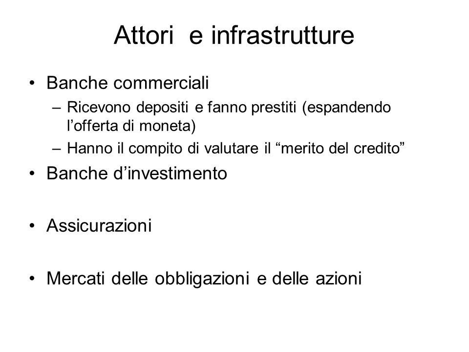Attori e infrastrutture Banche commerciali –Ricevono depositi e fanno prestiti (espandendo lofferta di moneta) –Hanno il compito di valutare il merito