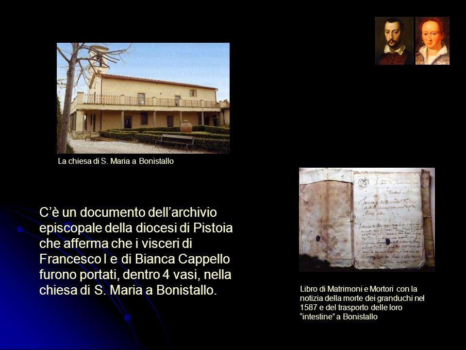 Cè un documento dellarchivio episcopale della diocesi di Pistoia che afferma che i visceri di Francesco I e di Bianca Cappello furono portati, dentro
