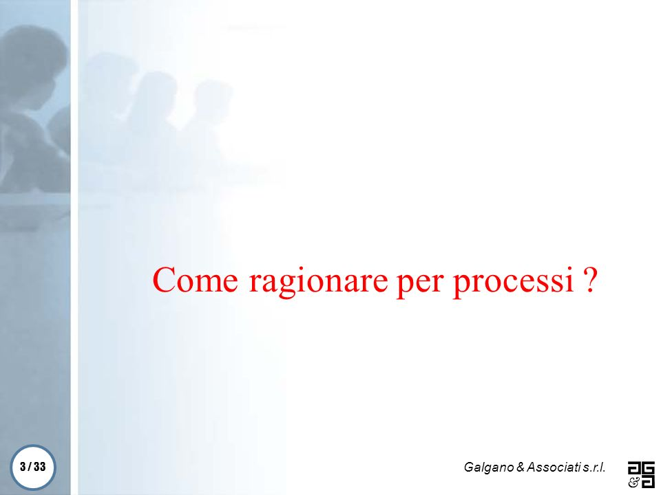 3 / 33 Galgano & Associati s.r.l. Come ragionare per processi ?