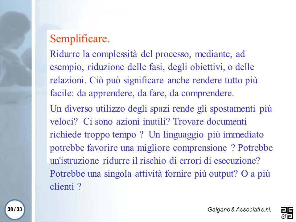 30 / 33 Galgano & Associati s.r.l. Semplificare. Ridurre la complessità del processo, mediante, ad esempio, riduzione delle fasi, degli obiettivi, o d