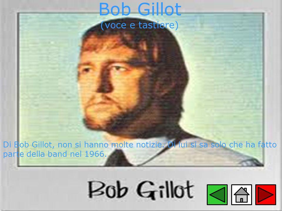 Bob Gillot (voce e tastiere) Di Bob Gillot, non si hanno molte notizie. Di lui si sa solo che ha fatto parte della band nel 1966.