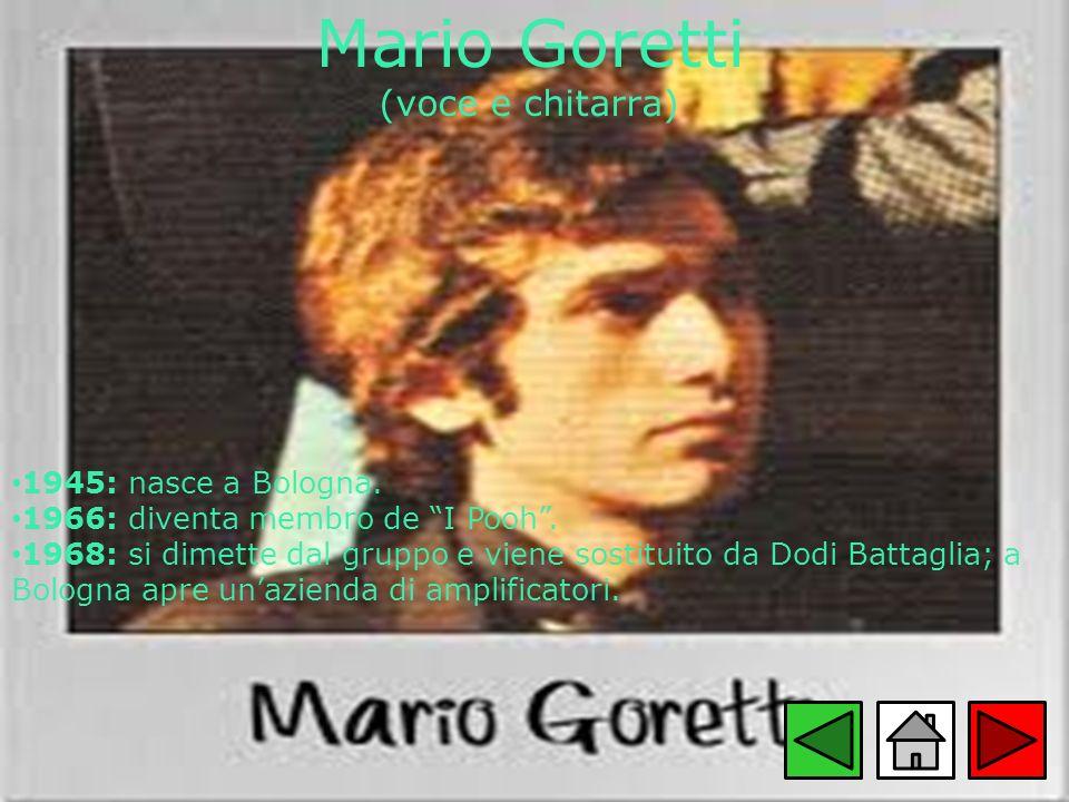 Mario Goretti (voce e chitarra) 1945: nasce a Bologna. 1966: diventa membro de I Pooh. 1968: si dimette dal gruppo e viene sostituito da Dodi Battagli