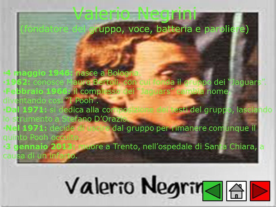 Valerio Negrini (fondatore del gruppo, voce, batteria e paroliere) 4 maggio 1946: nasce a Bologna. 1962: conosce Mauro Bertoli, con cui fonda il grupp