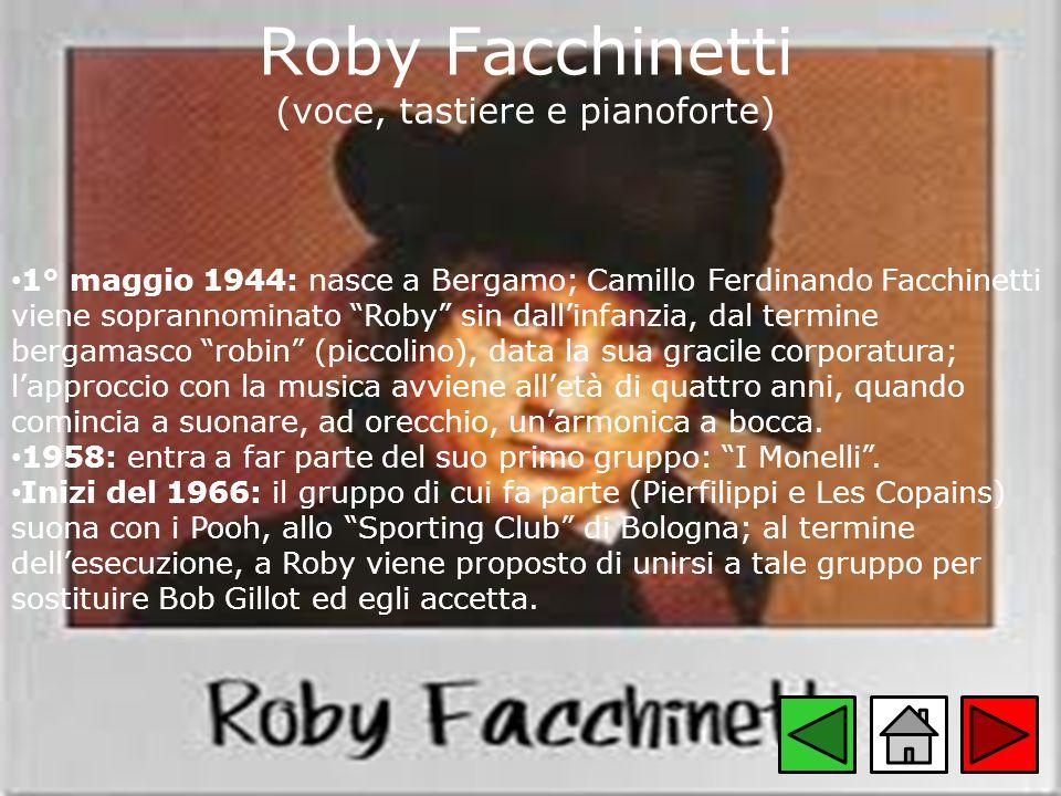 Roby Facchinetti (voce, tastiere e pianoforte) 1° maggio 1944: nasce a Bergamo; Camillo Ferdinando Facchinetti viene soprannominato Roby sin dallinfan