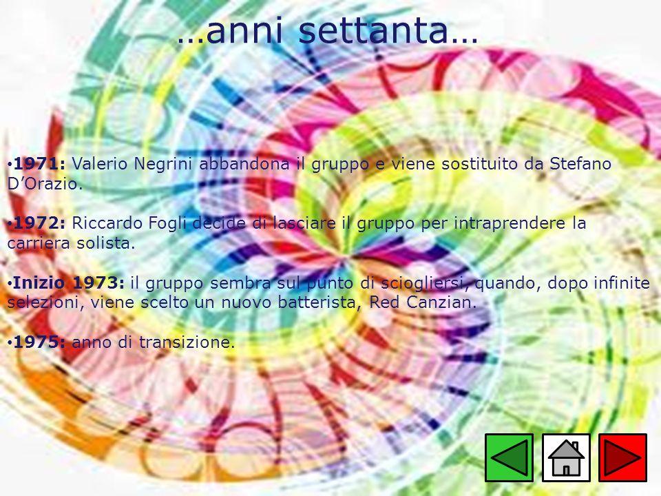 …anni settanta… 1971: Valerio Negrini abbandona il gruppo e viene sostituito da Stefano DOrazio. 1972: Riccardo Fogli decide di lasciare il gruppo per