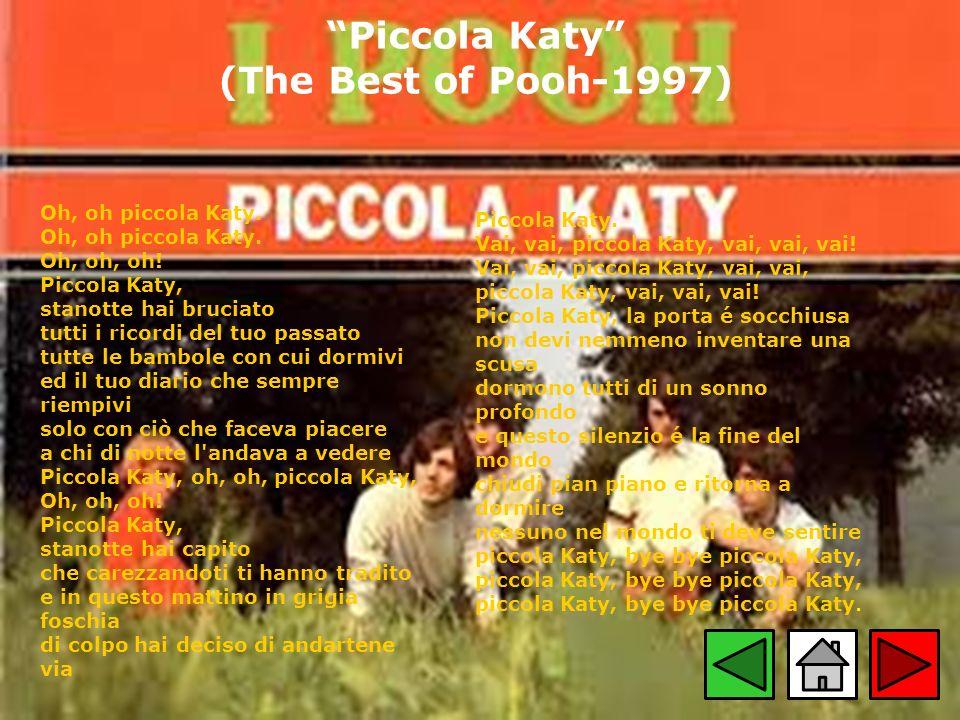 Piccola Katy (The Best of Pooh-1997) Oh, oh piccola Katy. Oh, oh piccola Katy. Oh, oh, oh! Piccola Katy, stanotte hai bruciato tutti i ricordi del tuo