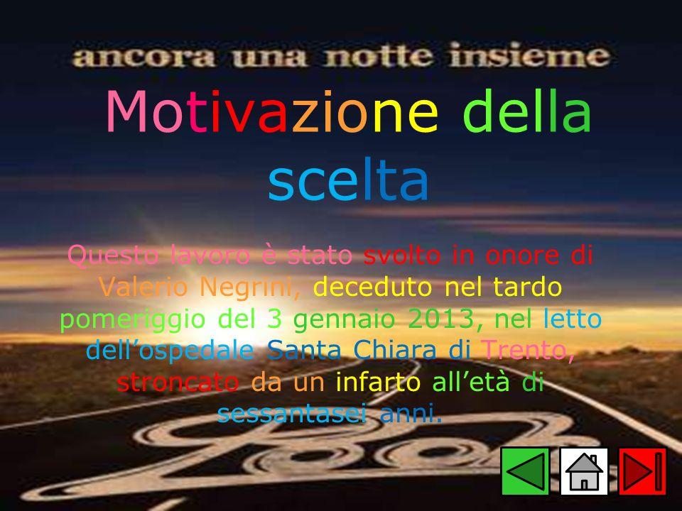 Motivazione della scelta Questo lavoro è stato svolto in onore di Valerio Negrini, deceduto nel tardo pomeriggio del 3 gennaio 2013, nel letto dellosp