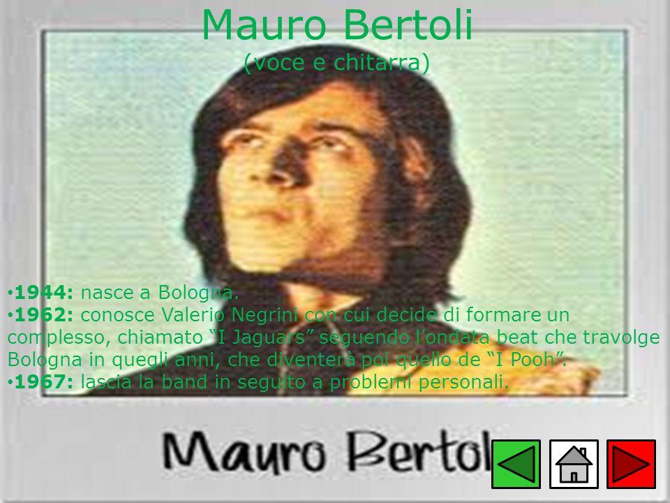 Mauro Bertoli (voce e chitarra) 1944: nasce a Bologna. 1962: conosce Valerio Negrini con cui decide di formare un complesso, chiamato I Jaguars seguen
