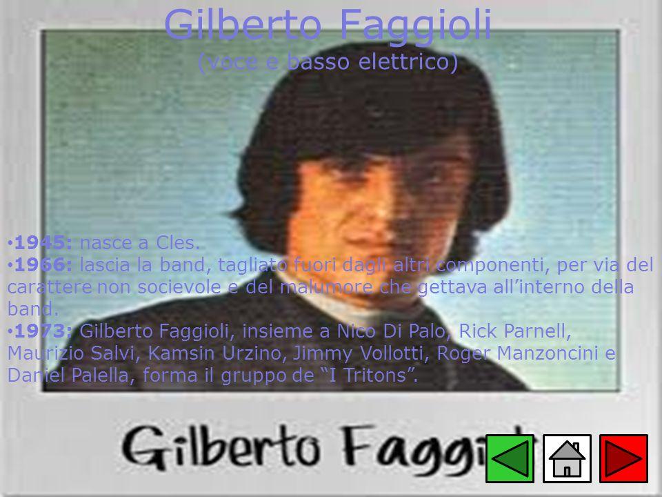 Gilberto Faggioli (voce e basso elettrico) 1945: nasce a Cles. 1966: lascia la band, tagliato fuori dagli altri componenti, per via del carattere non