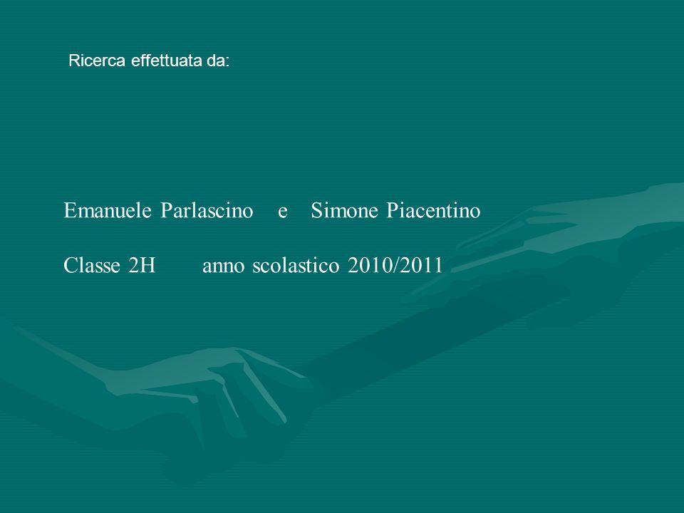 Ricerca effettuata da: Emanuele Parlascino e Simone Piacentino Classe 2H anno scolastico 2010/2011