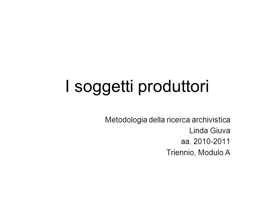 I soggetti produttori Metodologia della ricerca archivistica Linda Giuva aa. 2010-2011 Triennio, Modulo A
