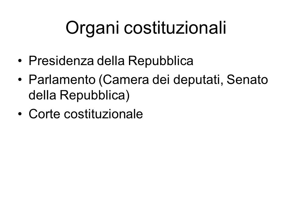 Organi costituzionali Presidenza della Repubblica Parlamento (Camera dei deputati, Senato della Repubblica) Corte costituzionale