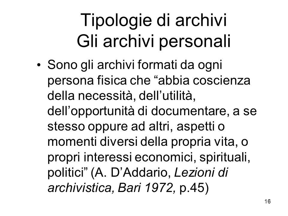 16 Tipologie di archivi Gli archivi personali Sono gli archivi formati da ogni persona fisica che abbia coscienza della necessità, dellutilità, dellop