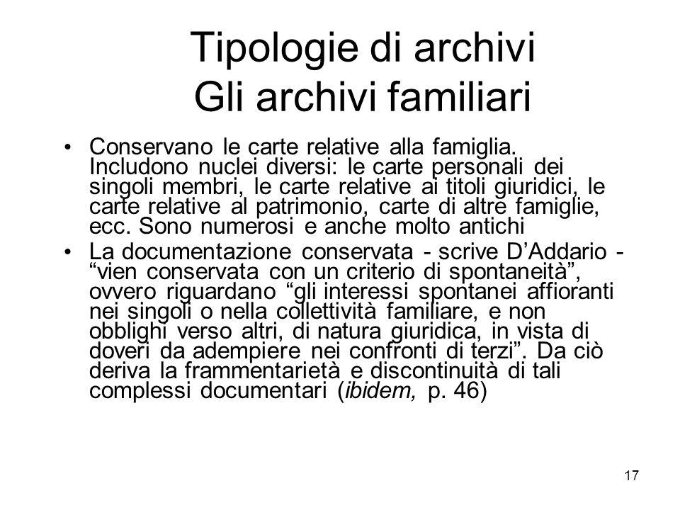 17 Tipologie di archivi Gli archivi familiari Conservano le carte relative alla famiglia. Includono nuclei diversi: le carte personali dei singoli mem
