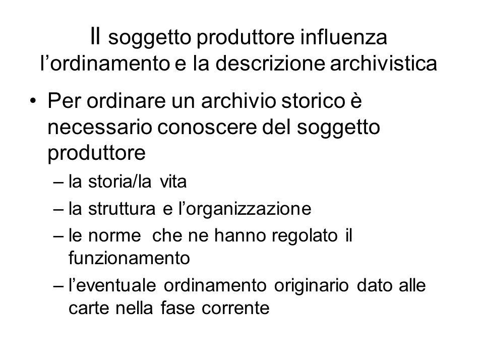 Il soggetto produttore influenza lordinamento e la descrizione archivistica Per ordinare un archivio storico è necessario conoscere del soggetto produ