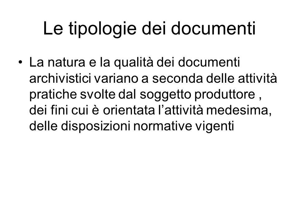 Le tipologie dei documenti La natura e la qualità dei documenti archivistici variano a seconda delle attività pratiche svolte dal soggetto produttore,