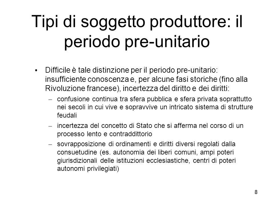 8 Tipi di soggetto produttore: il periodo pre-unitario Difficile è tale distinzione per il periodo pre-unitario: insufficiente conoscenza e, per alcun