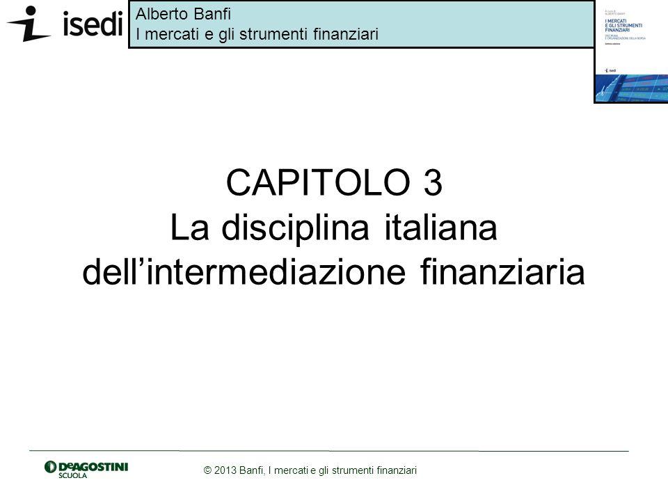 Alberto Banfi I mercati e gli strumenti finanziari © 2013 Banfi, I mercati e gli strumenti finanziari CAPITOLO 3 La disciplina italiana dellintermedia
