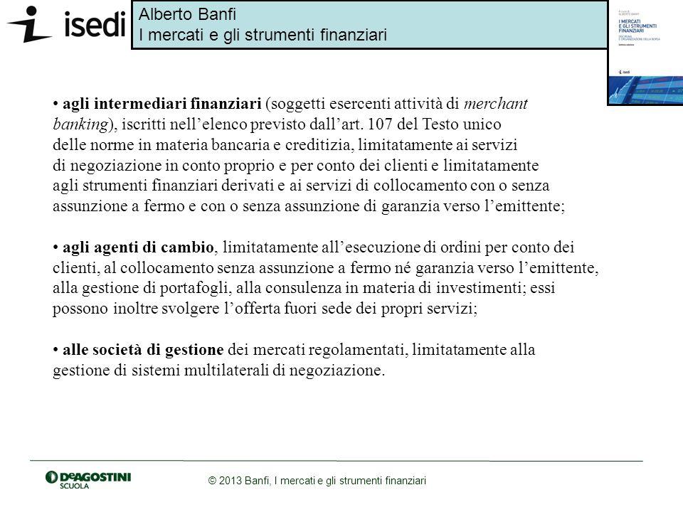 Alberto Banfi I mercati e gli strumenti finanziari © 2013 Banfi, I mercati e gli strumenti finanziari agli intermediari finanziari (soggetti esercenti