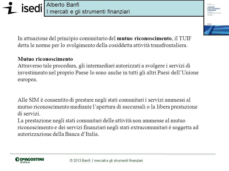 Alberto Banfi I mercati e gli strumenti finanziari © 2013 Banfi, I mercati e gli strumenti finanziari In attuazione del principio comunitario del mutu