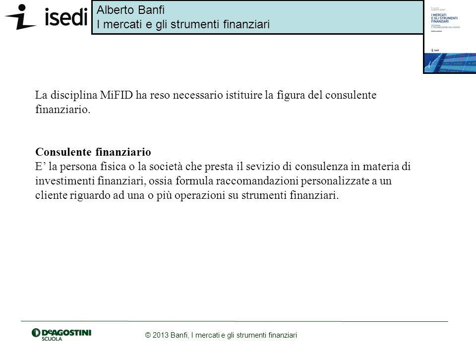Alberto Banfi I mercati e gli strumenti finanziari © 2013 Banfi, I mercati e gli strumenti finanziari La disciplina MiFID ha reso necessario istituire