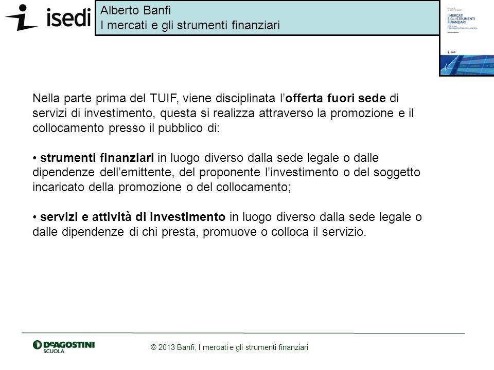 Alberto Banfi I mercati e gli strumenti finanziari © 2013 Banfi, I mercati e gli strumenti finanziari Nella parte prima del TUIF, viene disciplinata l
