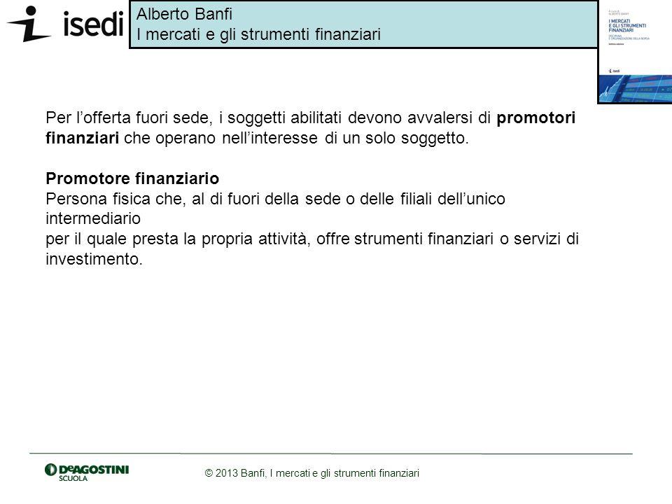 Alberto Banfi I mercati e gli strumenti finanziari © 2013 Banfi, I mercati e gli strumenti finanziari Per lofferta fuori sede, i soggetti abilitati de
